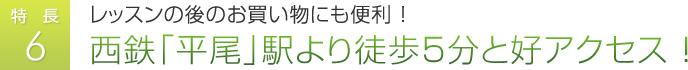 特徴6:レッスンの後のお買い物にも便利 ! 西鉄「平尾」駅より徒歩5分と好アクセス !