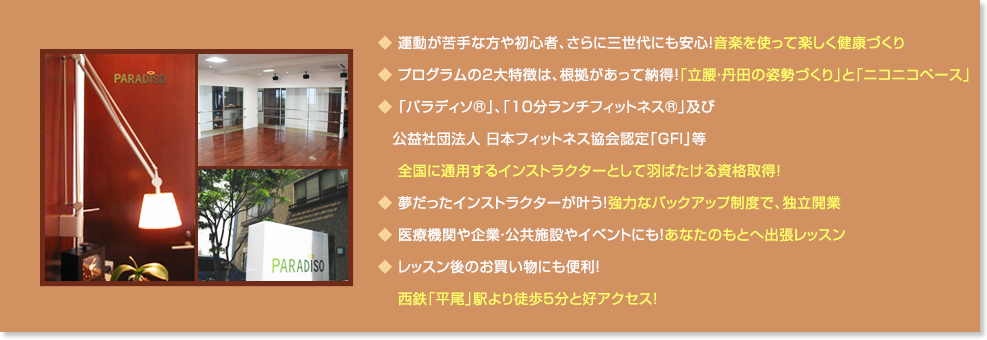 ◆ 運動が苦手な方や初心者、さらに三世代にも安心!音楽を使って楽しく健康づくり◆ プログラムの2大特徴は、根拠があって納得!「立腰・丹田の姿勢づくり」と「ニコニコペース」◆ 卒業時に「パラディソ」及び公益社団法人 日本フィットネス協会認定といった  全国に通用するインストラクターとして羽ばたける資格取得!◆ 夢だったインストラクターが叶う!強力なバックアップ制度で、独立開業◆ 医療機関や企業・公共施設やイベントにも!あなたのもとへ出張レッスン◆ レッスン後のお買い物にも便利!  西鉄「平尾」駅より徒歩5分と好アクセス!